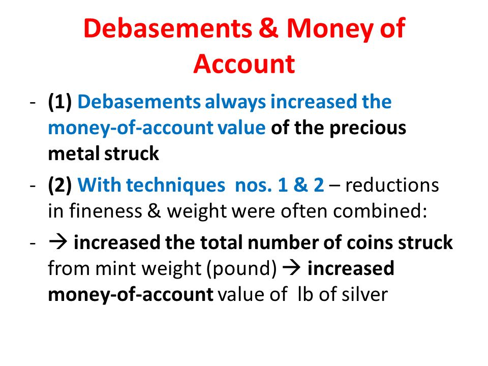 Debasements & Money of Account -(1) Debasements always increased the money-of-account value of the precious metal struck -(2) With techniques nos.