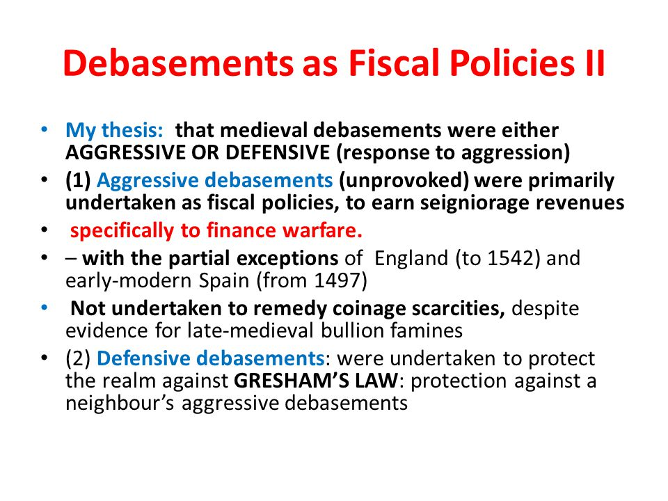 Debasements as Fiscal Policies II My thesis: that medieval debasements were either AGGRESSIVE OR DEFENSIVE (response to aggression) (1) Aggressive debasements (unprovoked) were primarily undertaken as fiscal policies, to earn seigniorage revenues specifically to finance warfare.