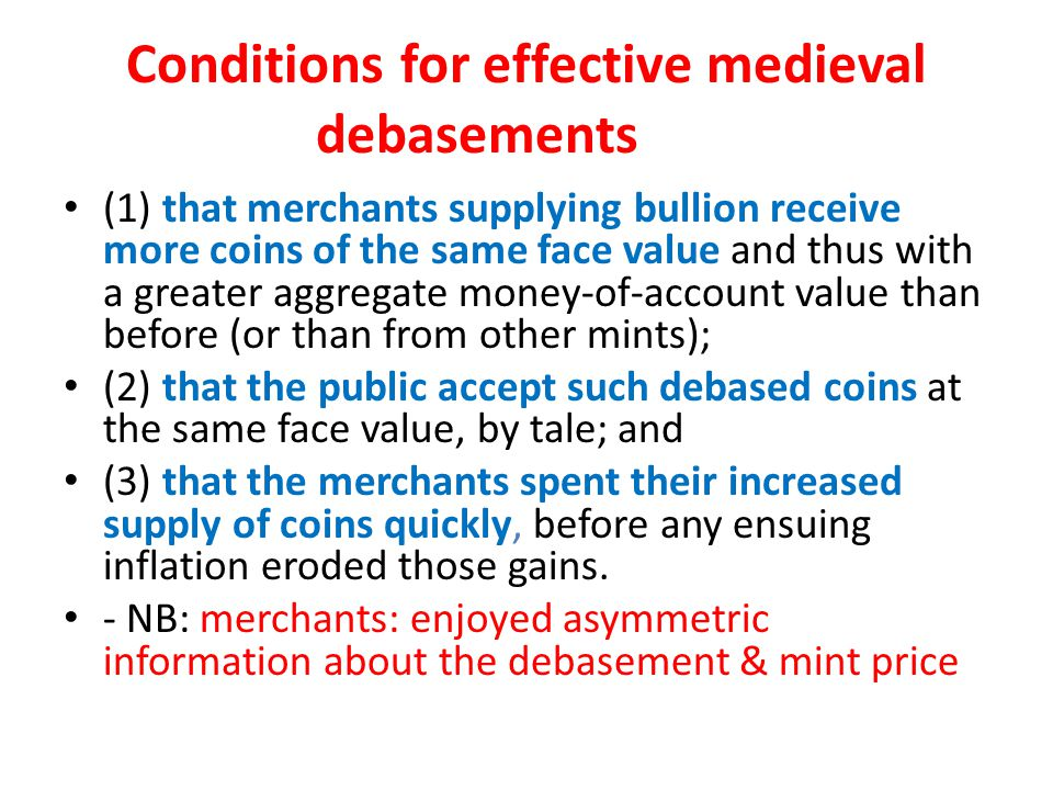 Conditions for effective medieval debasements (1) that merchants supplying bullion receive more coins of the same face value and thus with a greater aggregate money-of-account value than before (or than from other mints); (2) that the public accept such debased coins at the same face value, by tale; and (3) that the merchants spent their increased supply of coins quickly, before any ensuing inflation eroded those gains.