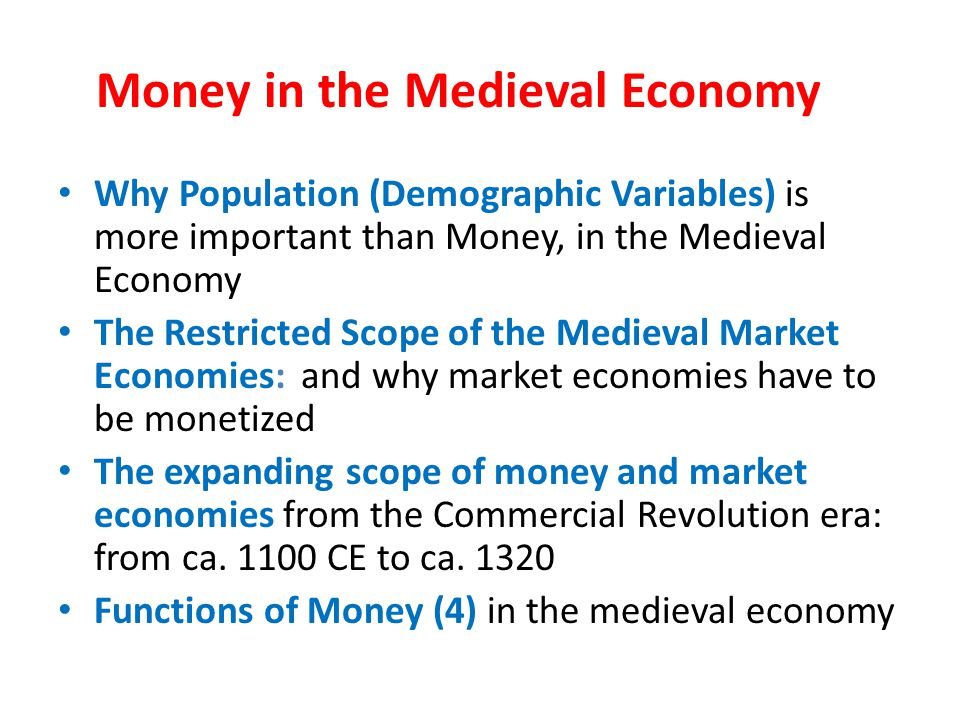 Money in the Medieval Economy Why Population (Demographic Variables) is more important than Money, in the Medieval Economy The Restricted Scope of the Medieval Market Economies: and why market economies have to be monetized The expanding scope of money and market economies from the Commercial Revolution era: from ca.
