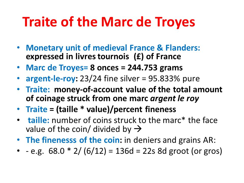 Traite of the Marc de Troyes Monetary unit of medieval France & Flanders: expressed in livres tournois (£) of France Marc de Troyes= 8 onces = 244.753 grams argent-le-roy: 23/24 fine silver = 95.833% pure Traite: money-of-account value of the total amount of coinage struck from one marc argent le roy Traite = (taille * value)/percent fineness taille: number of coins struck to the marc* the face value of the coin/ divided by The finenesss of the coin: in deniers and grains AR: - e.g.