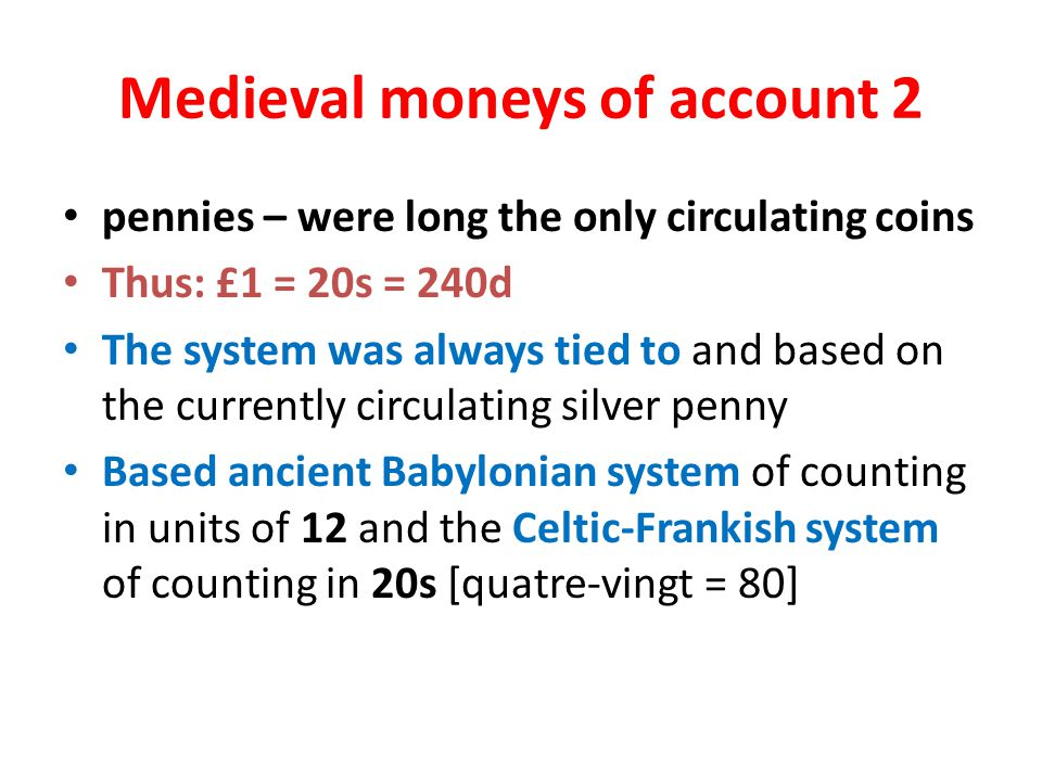 Medieval moneys of account 2 pennies – were long the only circulating coins Thus: £1 = 20s = 240d The system was always tied to and based on the currently circulating silver penny Based ancient Babylonian system of counting in units of 12 and the Celtic-Frankish system of counting in 20s [quatre-vingt = 80]