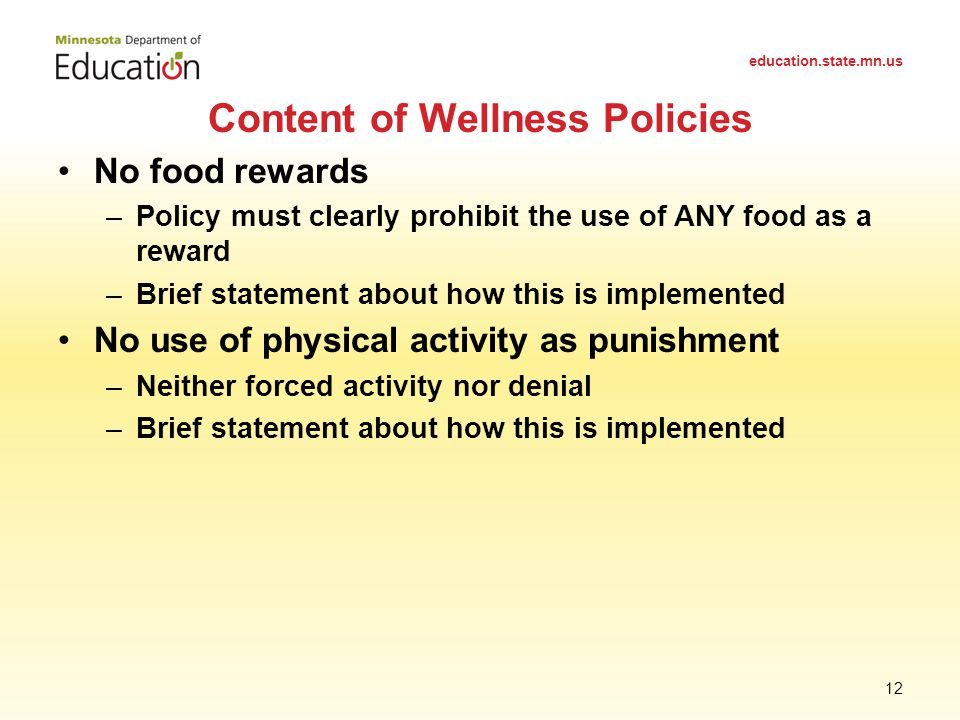 No food rewards –Policy must clearly prohibit the use of ANY food as a reward –Brief statement about how this is implemented No use of physical activity as punishment –Neither forced activity nor denial –Brief statement about how this is implemented Content of Wellness Policies education.state.mn.us 12