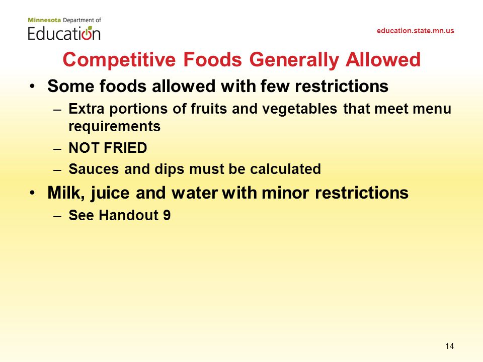 Some foods allowed with few restrictions –Extra portions of fruits and vegetables that meet menu requirements –NOT FRIED –Sauces and dips must be calculated Milk, juice and water with minor restrictions –See Handout 9 Competitive Foods Generally Allowed education.state.mn.us 14