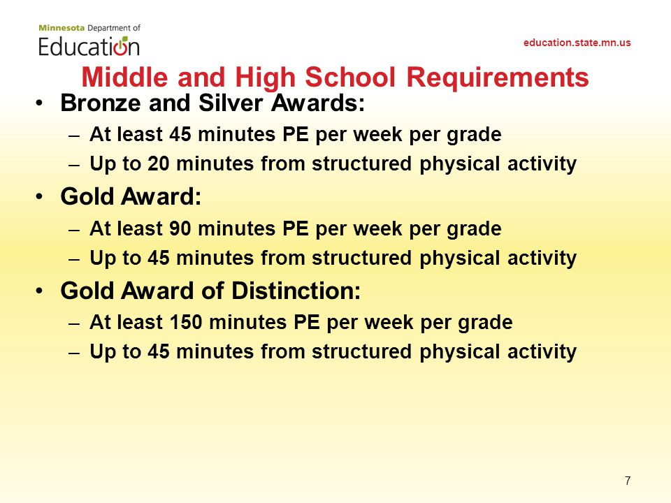Bronze and Silver Awards: –At least 45 minutes PE per week per grade –Up to 20 minutes from structured physical activity Gold Award: –At least 90 minutes PE per week per grade –Up to 45 minutes from structured physical activity Gold Award of Distinction: –At least 150 minutes PE per week per grade –Up to 45 minutes from structured physical activity Middle and High School Requirements education.state.mn.us 7