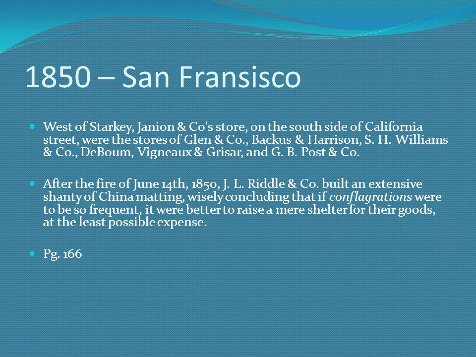 1850 – San Fransisco West of Starkey, Janion & Co's store, on the south side of California street, were the stores of Glen & Co., Backus & Harrison, S