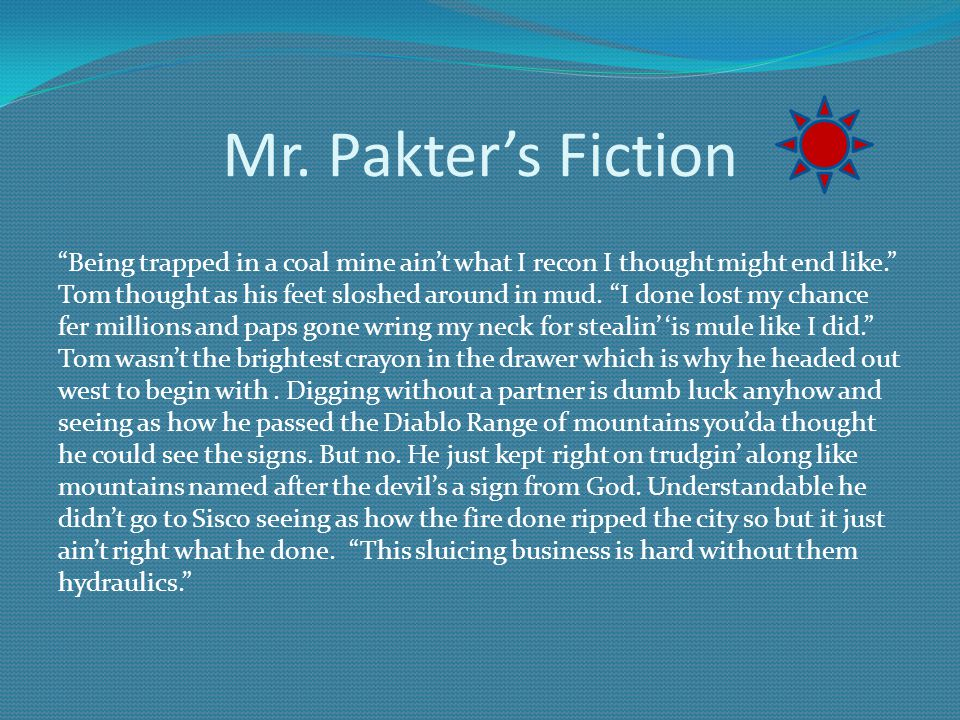 Mr. Pakters Fiction Being trapped in a coal mine aint what I recon I thought might end like. Tom thought as his feet sloshed around in mud. I done los