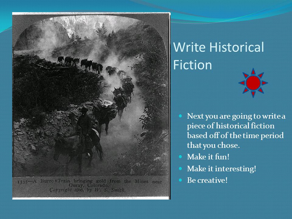 Write Historical Fiction Next you are going to write a piece of historical fiction based off of the time period that you chose. Make it fun! Make it i