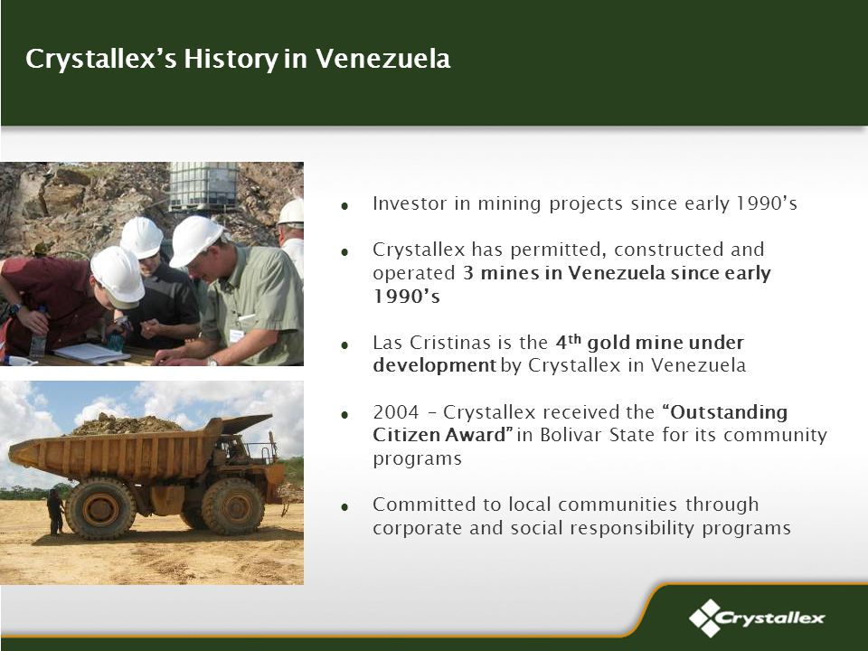 Crystallexs History in Venezuela Investor in mining projects since early 1990s Crystallex has permitted, constructed and operated 3 mines in Venezuela since early 1990s Las Cristinas is the 4 th gold mine under development by Crystallex in Venezuela 2004 – Crystallex received the Outstanding Citizen Award in Bolivar State for its community programs Committed to local communities through corporate and social responsibility programs