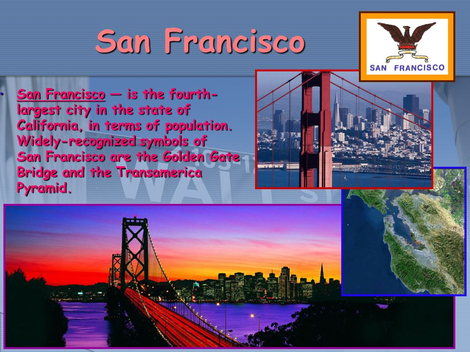San Francisco San Francisco is the fourth- largest city in the state of California, in terms of population. Widely-recognized symbols of San Francisco