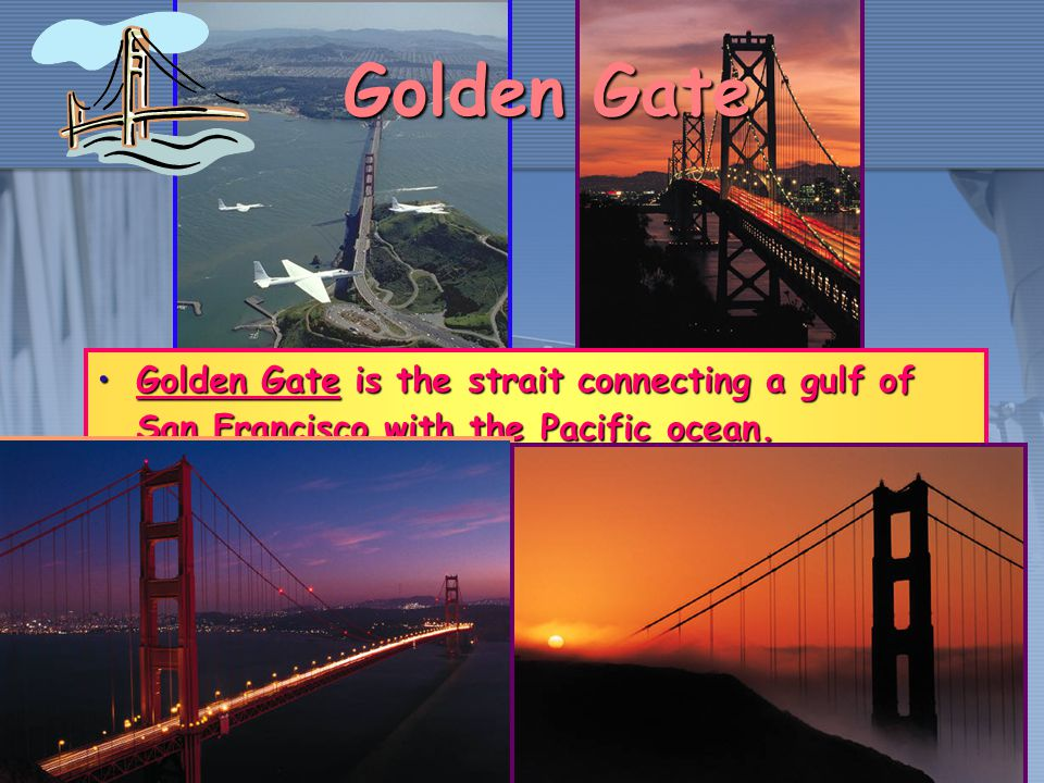 Golden Gate is the strait connecting a gulf of San Francisco with the Pacific ocean.Golden Gate is the strait connecting a gulf of San Francisco with