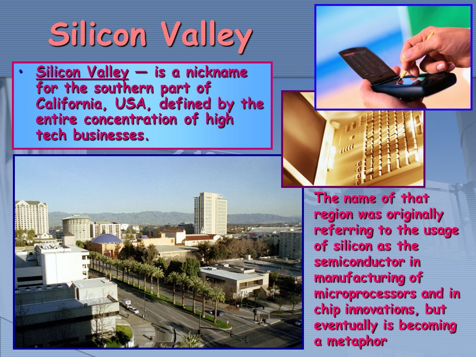 Silicon Valley Silicon Valley is a nickname for the southern part of California, USA, defined by the entire concentration of high tech businesses.Sili