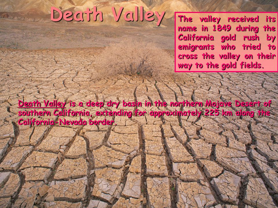 Death Valley Death Valley is a deep dry basin in the northern Mojave Desert of southern California, extending for approximately 225 km along the Calif