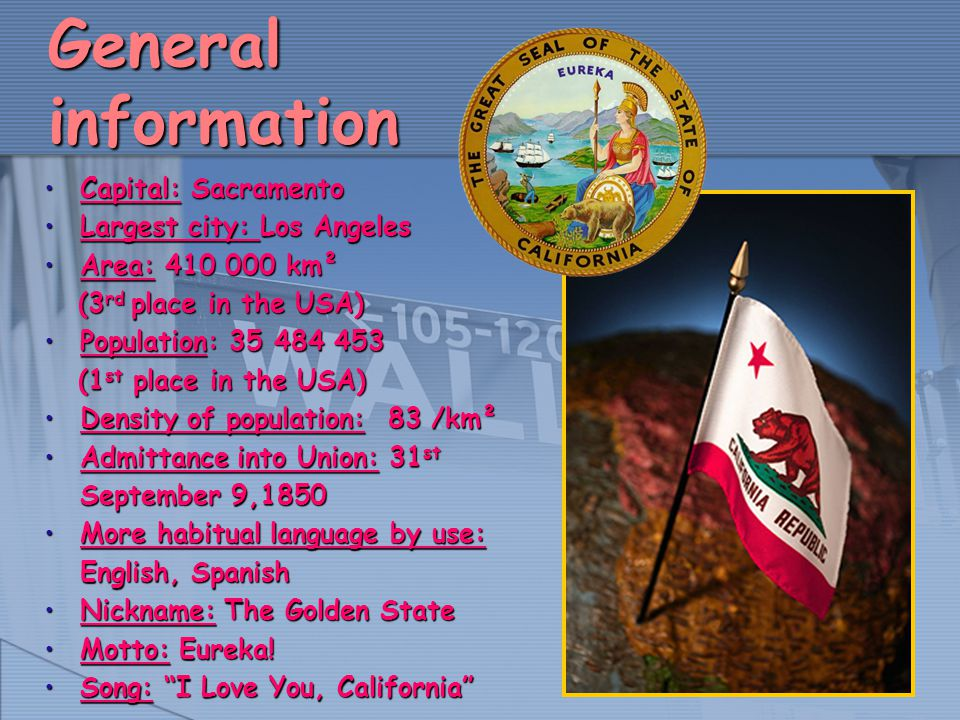 General information Capital: SacramentoCapital: Sacramento Largest city: Los AngelesLargest city: Los Angeles Area: 410 000 km²Area: 410 000 km² (3 rd place in the USA) (3 rd place in the USA) Population: 35 484 453Population: 35 484 453 (1 st place in the USA) (1 st place in the USA) Density of population: 83 /km²Density of population: 83 /km² Admittance into Union: 31 st September 9,1850Admittance into Union: 31 st September 9,1850 More habitual language by use: English, SpanishMore habitual language by use: English, Spanish Nickname: The Golden StateNickname: The Golden State Motto: Eureka!Motto: Eureka.