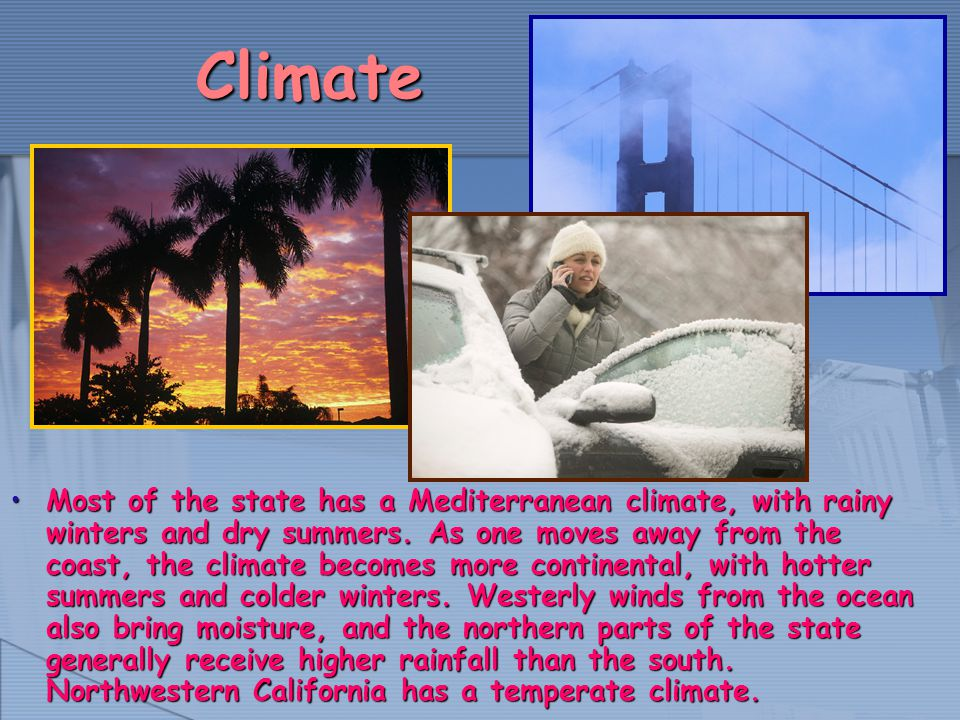 Climate Most of the state has a Mediterranean climate, with rainy winters and dry summers. As one moves away from the coast, the climate becomes more