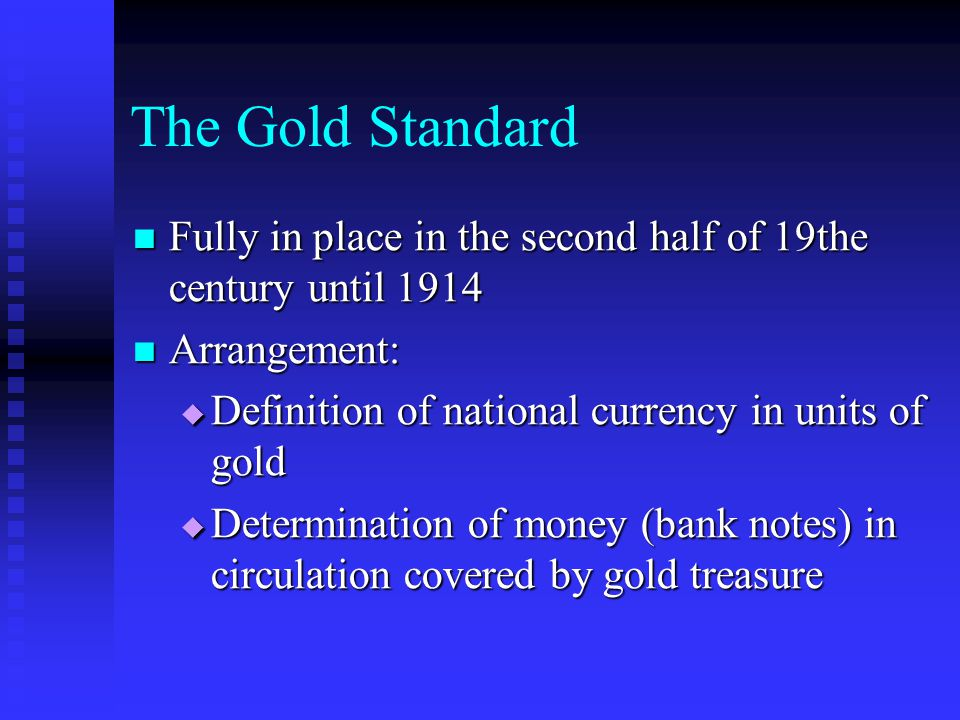 The Gold Standard Fully in place in the second half of 19the century until 1914 Fully in place in the second half of 19the century until 1914 Arrangement: Arrangement: Definition of national currency in units of gold Definition of national currency in units of gold Determination of money (bank notes) in circulation covered by gold treasure Determination of money (bank notes) in circulation covered by gold treasure