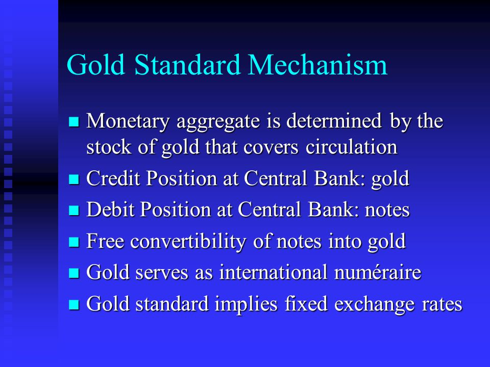 Gold Standard Mechanism Monetary aggregate is determined by the stock of gold that covers circulation Monetary aggregate is determined by the stock of gold that covers circulation Credit Position at Central Bank: gold Credit Position at Central Bank: gold Debit Position at Central Bank: notes Debit Position at Central Bank: notes Free convertibility of notes into gold Free convertibility of notes into gold Gold serves as international numéraire Gold serves as international numéraire Gold standard implies fixed exchange rates Gold standard implies fixed exchange rates