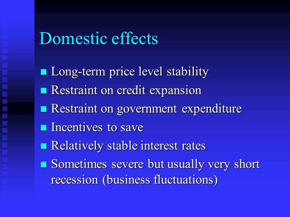Domestic effects Long-term price level stability Long-term price level stability Restraint on credit expansion Restraint on credit expansion Restraint on government expenditure Restraint on government expenditure Incentives to save Incentives to save Relatively stable interest rates Relatively stable interest rates Sometimes severe but usually very short recession (business fluctuations) Sometimes severe but usually very short recession (business fluctuations)