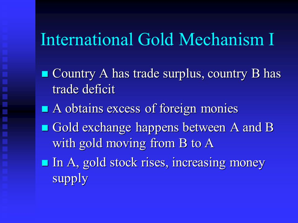 International Gold Mechanism I Country A has trade surplus, country B has trade deficit Country A has trade surplus, country B has trade deficit A obtains excess of foreign monies A obtains excess of foreign monies Gold exchange happens between A and B with gold moving from B to A Gold exchange happens between A and B with gold moving from B to A In A, gold stock rises, increasing money supply In A, gold stock rises, increasing money supply