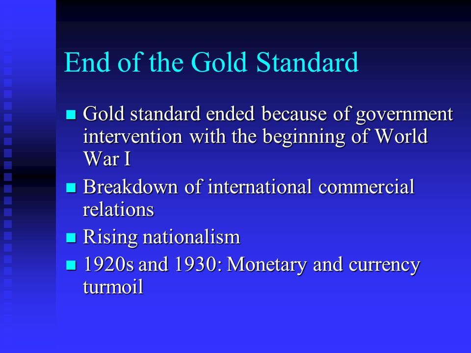 End of the Gold Standard Gold standard ended because of government intervention with the beginning of World War I Gold standard ended because of government intervention with the beginning of World War I Breakdown of international commercial relations Breakdown of international commercial relations Rising nationalism Rising nationalism 1920s and 1930: Monetary and currency turmoil 1920s and 1930: Monetary and currency turmoil