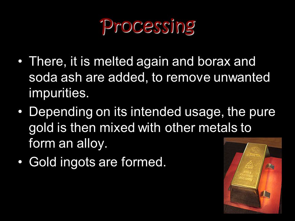Processing There, it is melted again and borax and soda ash are added, to remove unwanted impurities. Depending on its intended usage, the pure gold i
