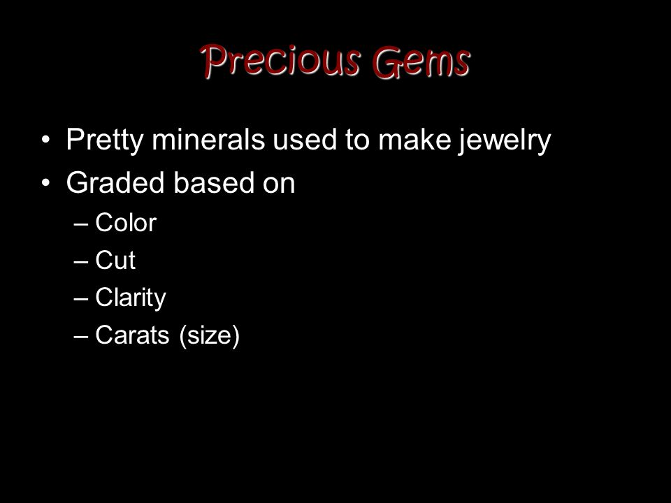 Precious Gems Pretty minerals used to make jewelry Graded based on –Color –Cut –Clarity –Carats (size)