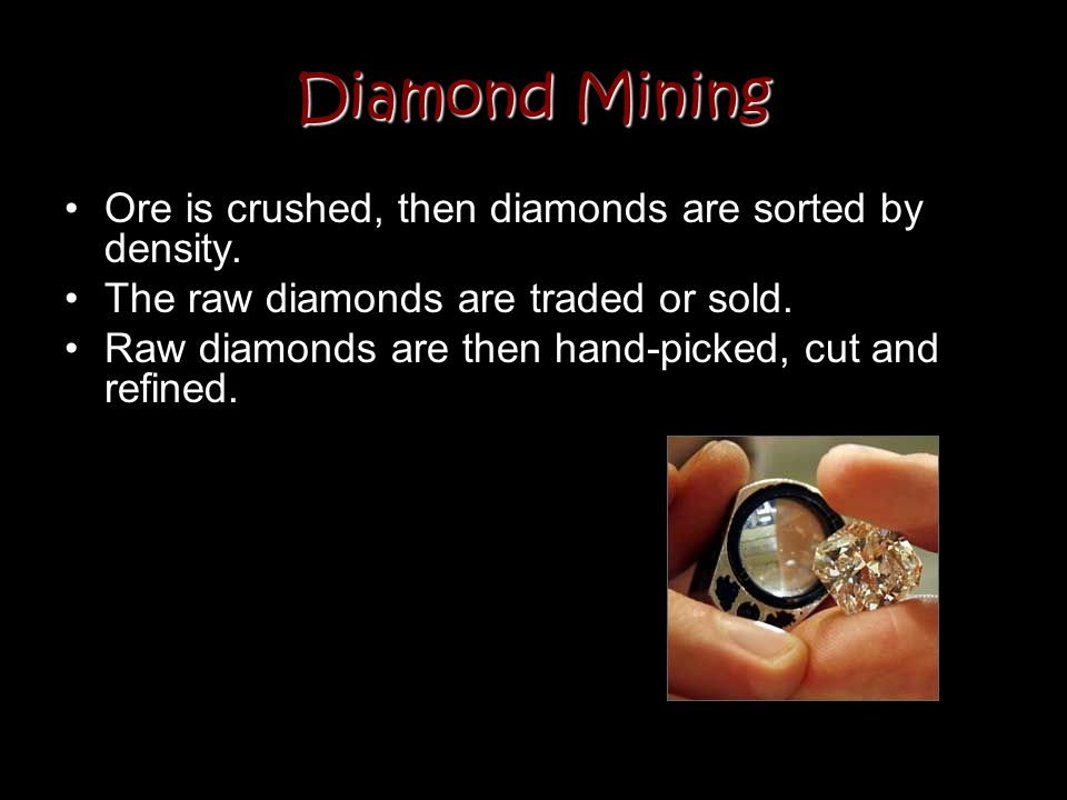 Diamond Mining Ore is crushed, then diamonds are sorted by density. The raw diamonds are traded or sold. Raw diamonds are then hand-picked, cut and re