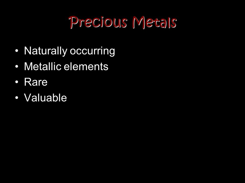Precious Metals Naturally occurring Metallic elements Rare Valuable