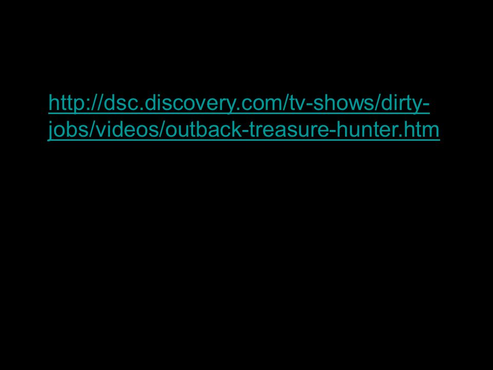 http://dsc.discovery.com/tv-shows/dirty- jobs/videos/outback-treasure-hunter.htmhttp://dsc.discovery.com/tv-shows/dirty- jobs/videos/outback-treasure-