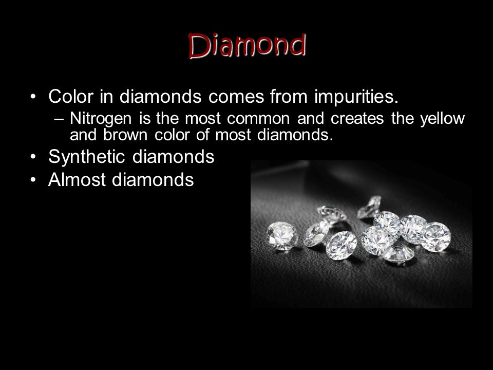 Diamond Color in diamonds comes from impurities. –Nitrogen is the most common and creates the yellow and brown color of most diamonds. Synthetic diamo