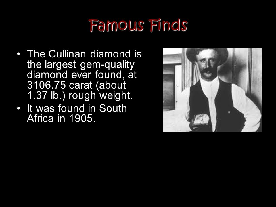 Famous Finds The Cullinan diamond is the largest gem-quality diamond ever found, at 3106.75 carat (about 1.37 lb.) rough weight. It was found in South