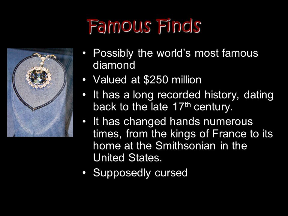 Famous Finds Possibly the worlds most famous diamond Valued at $250 million It has a long recorded history, dating back to the late 17 th century. It
