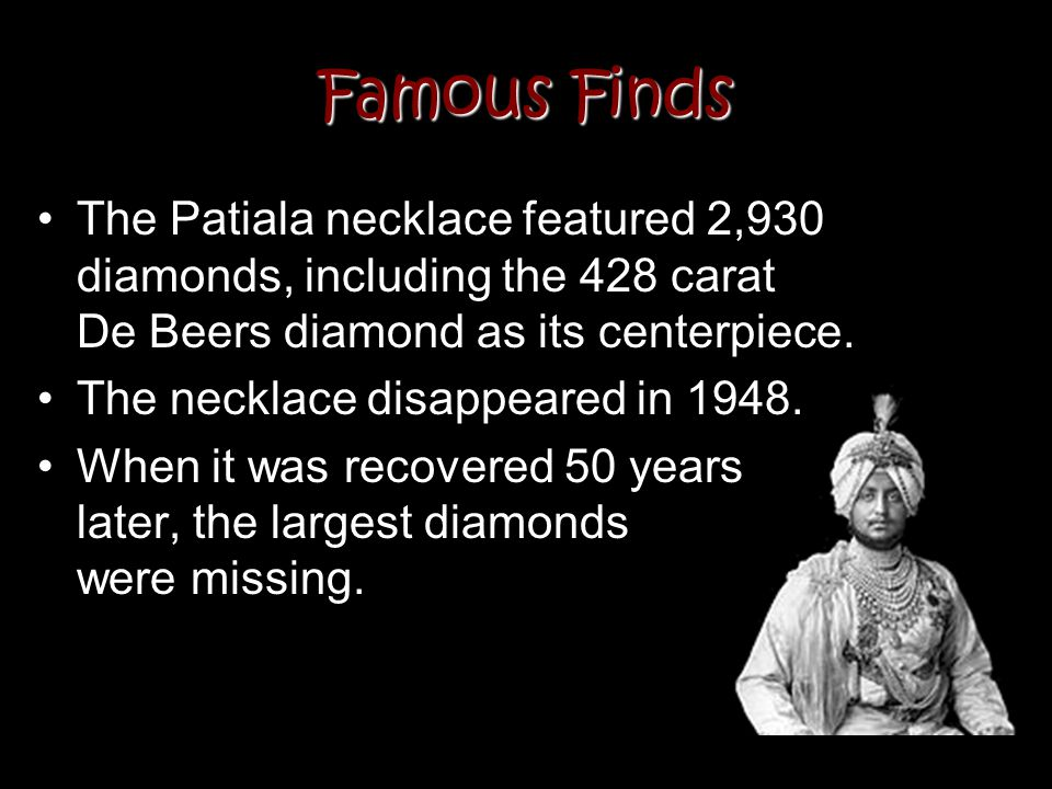 Famous Finds The Patiala necklace featured 2,930 diamonds, including the 428 carat De Beers diamond as its centerpiece. The necklace disappeared in 19