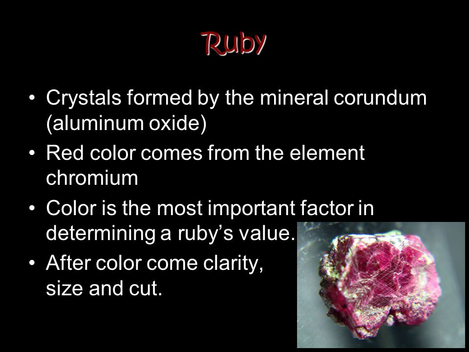 Ruby Crystals formed by the mineral corundum (aluminum oxide) Red color comes from the element chromium Color is the most important factor in determin