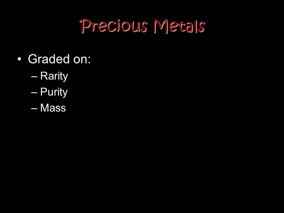 Precious Metals Graded on: –Rarity –Purity –Mass