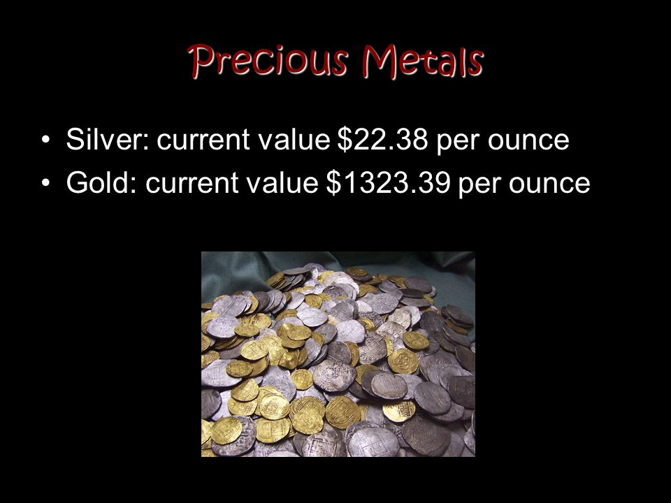 Precious Metals Silver: current value $22.38 per ounce Gold: current value $1323.39 per ounce