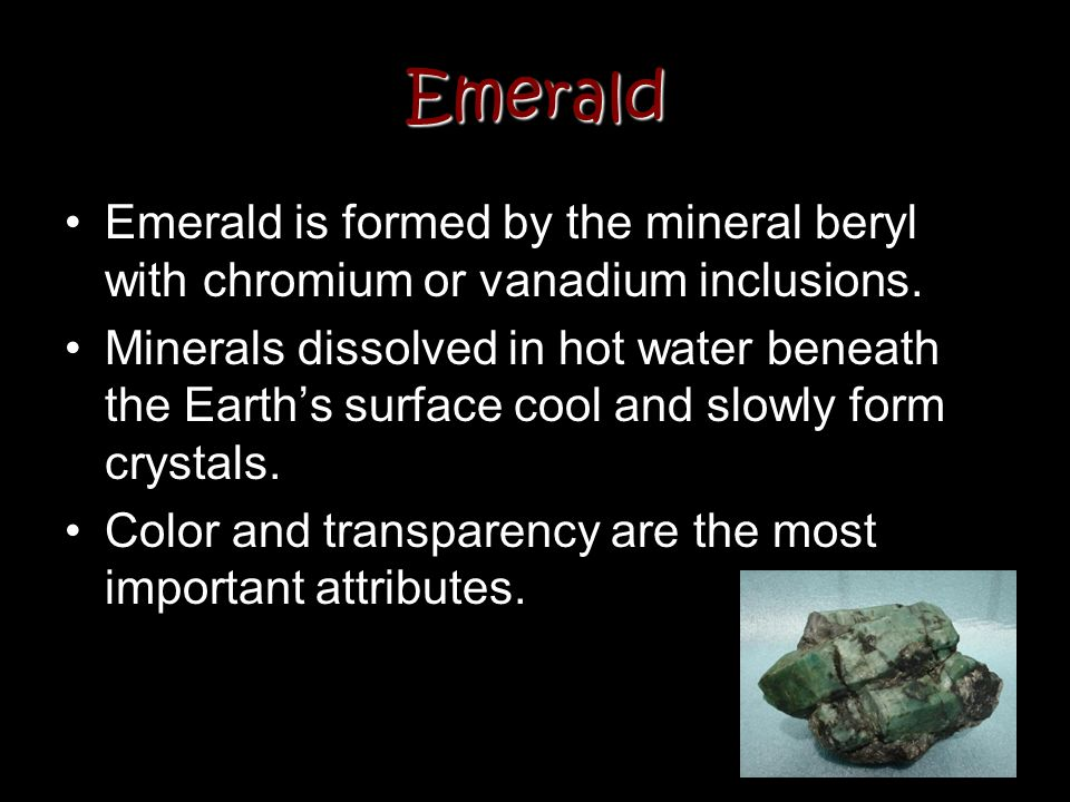 Emerald Emerald is formed by the mineral beryl with chromium or vanadium inclusions. Minerals dissolved in hot water beneath the Earths surface cool a