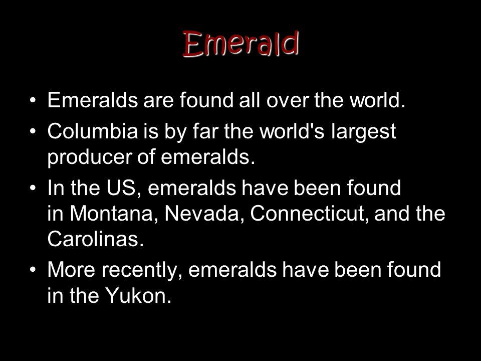 Emerald Emeralds are found all over the world. Columbia is by far the world's largest producer of emeralds. In the US, emeralds have been found in Mon