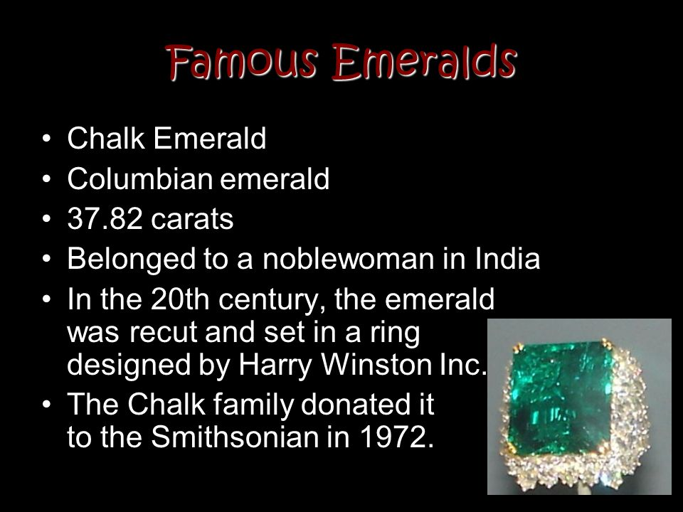 Famous Emeralds Chalk Emerald Columbian emerald 37.82 carats Belonged to a noblewoman in India In the 20th century, the emerald was recut and set in a