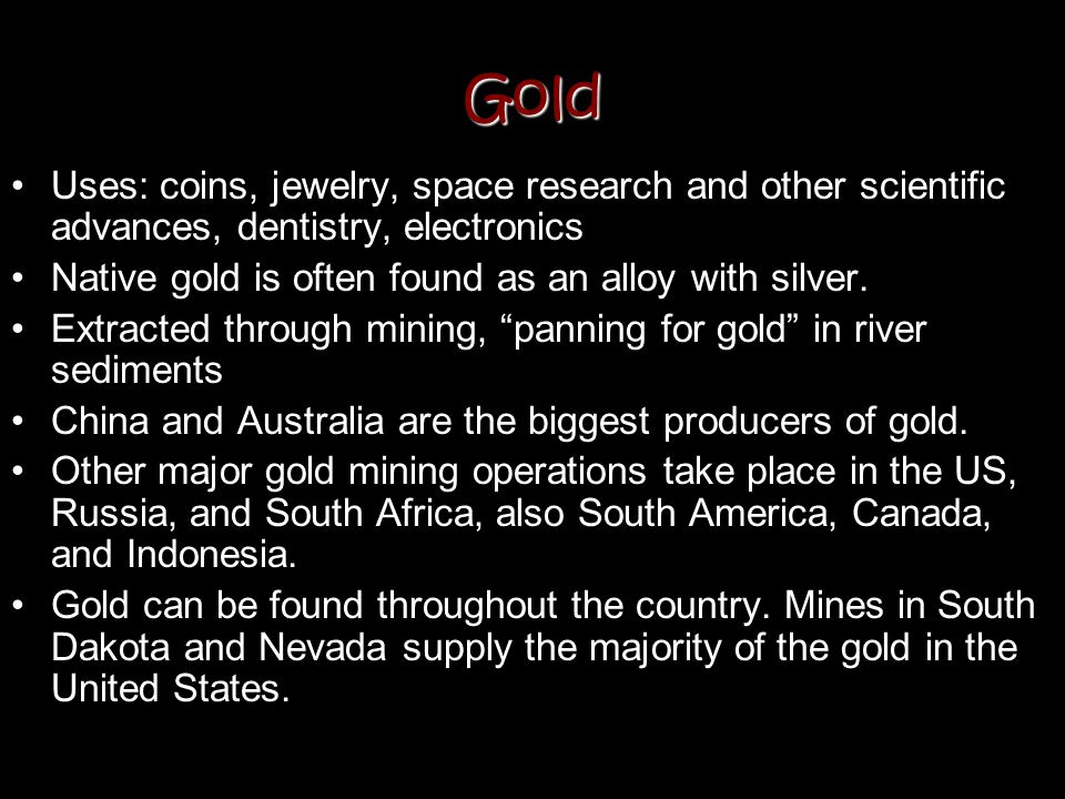 Gold Uses: coins, jewelry, space research and other scientific advances, dentistry, electronics Native gold is often found as an alloy with silver. Ex
