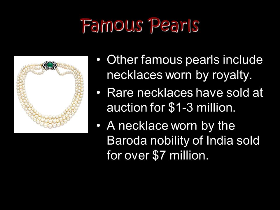 Famous Pearls Other famous pearls include necklaces worn by royalty. Rare necklaces have sold at auction for $1-3 million. A necklace worn by the Baro