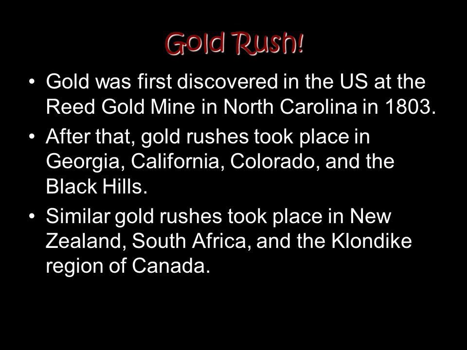 Gold Rush! Gold was first discovered in the US at the Reed Gold Mine in North Carolina in 1803. After that, gold rushes took place in Georgia, Califor