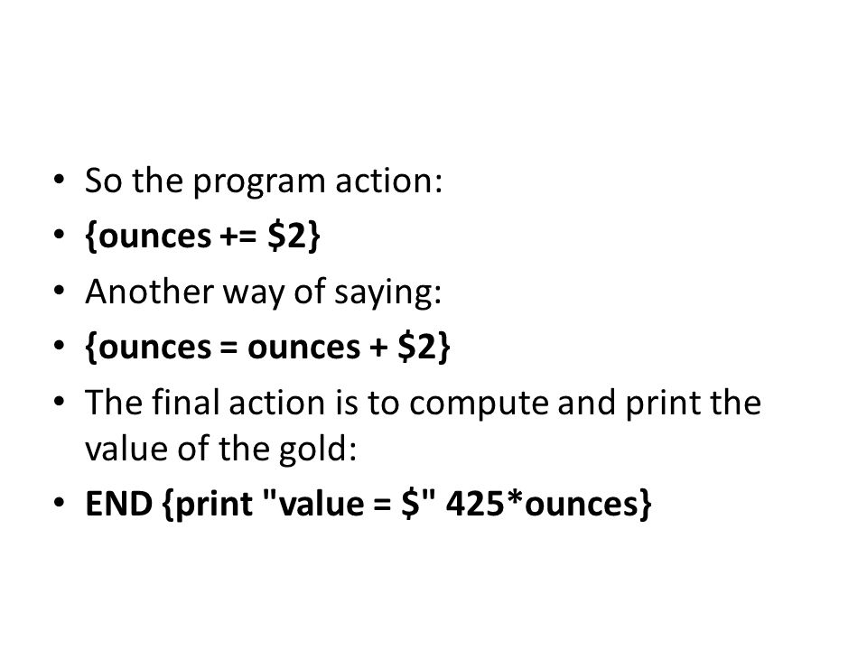 So the program action: {ounces += $2} Another way of saying: {ounces = ounces + $2} The final action is to compute and print the value of the gold: END {print value = $ 425*ounces}