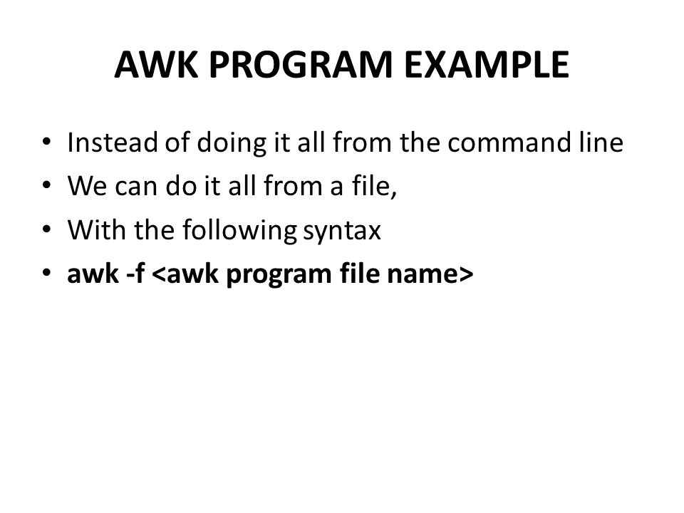 AWK PROGRAM EXAMPLE Instead of doing it all from the command line We can do it all from a file, With the following syntax awk -f