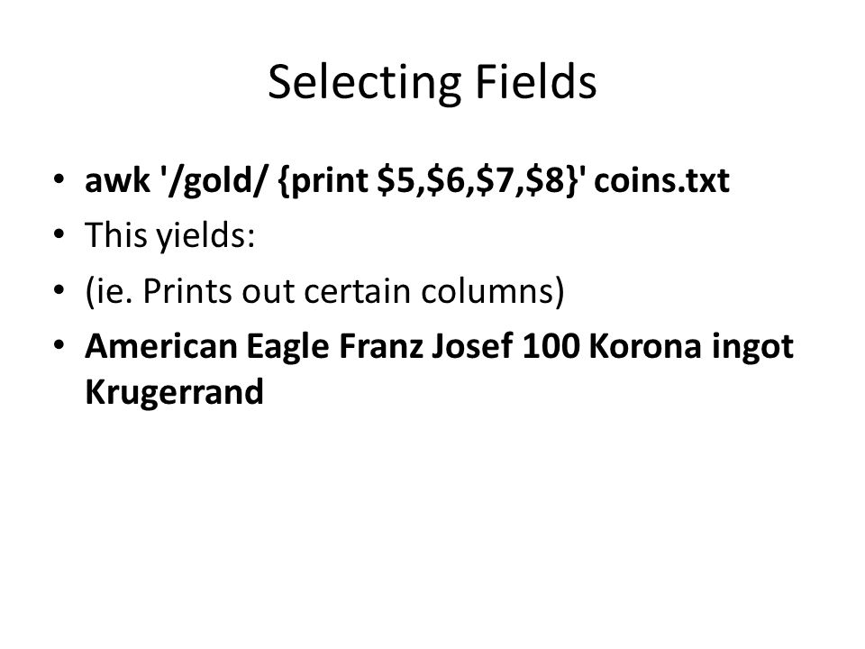 Selecting Fields awk /gold/ {print $5,$6,$7,$8} coins.txt This yields: (ie.