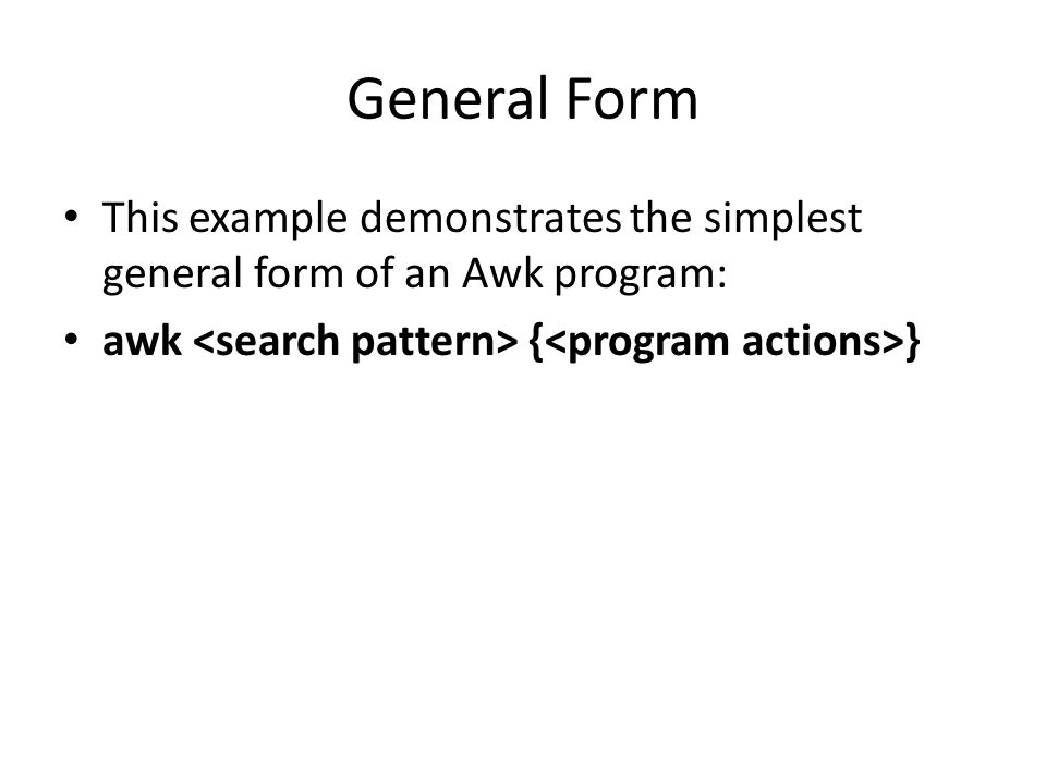 General Form This example demonstrates the simplest general form of an Awk program: awk { }