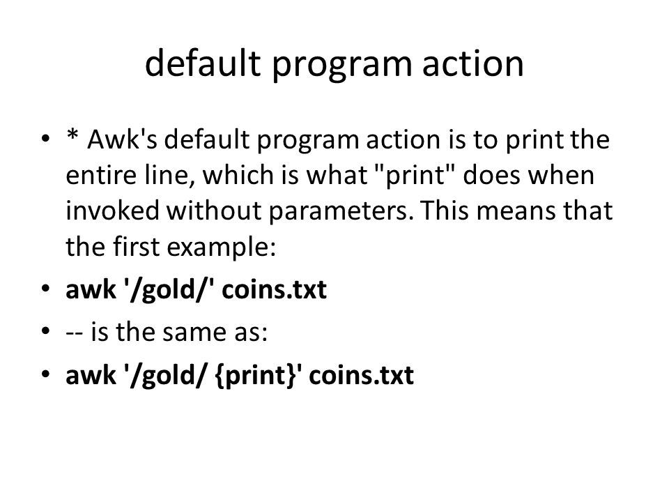 default program action * Awk s default program action is to print the entire line, which is what print does when invoked without parameters.