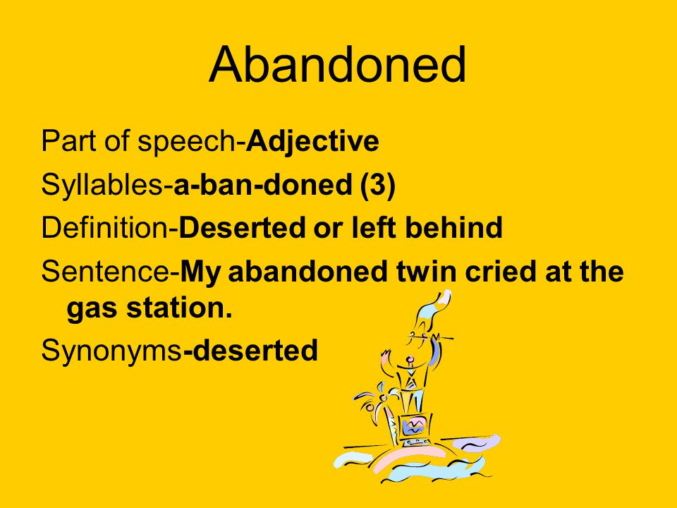 Abandoned Part of speech-Adjective Syllables-a-ban-doned (3) Definition-Deserted or left behind Sentence-My abandoned twin cried at the gas station. S