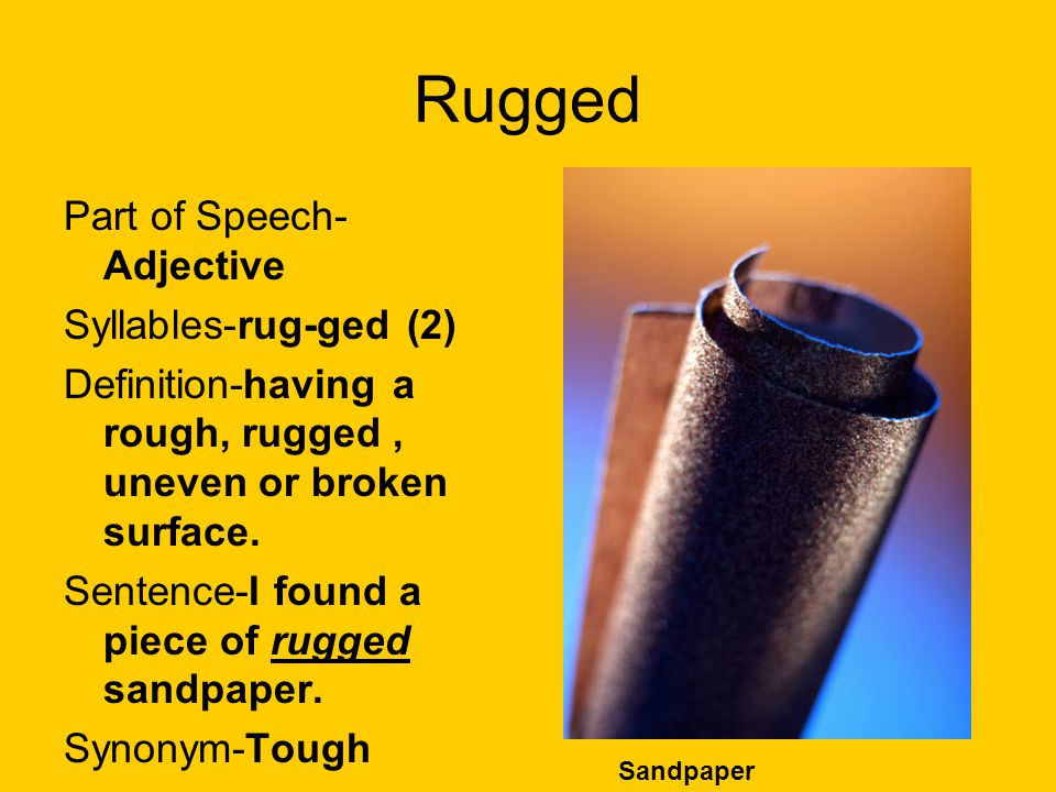 Rugged Part of Speech- Adjective Syllables-rug-ged (2) Definition-having a rough, rugged, uneven or broken surface. Sentence-I found a piece of rugged
