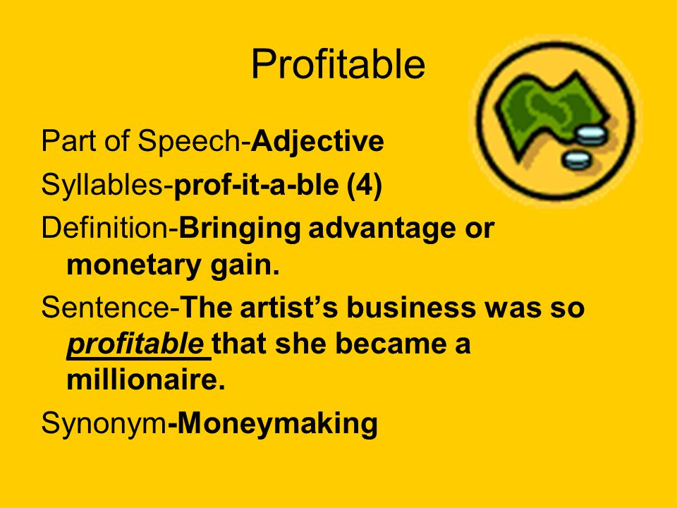 Profitable Part of Speech-Adjective Syllables-prof-it-a-ble (4) Definition-Bringing advantage or monetary gain. Sentence-The artists business was so p
